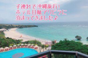 1歳半の子連れで2泊3日の沖縄旅行。ホテル日航アリビラは子連れでも過ごしやすかった!!